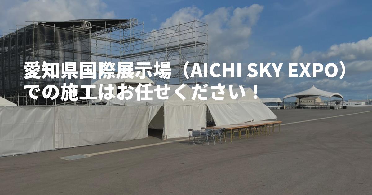 愛知県国際展示場(AICHI SKY EXPO)での施工はお任せください!